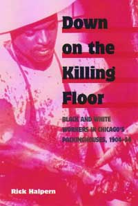 Cover for HALPERN: Down on the Killing Floor: Black and White Workers in Chicago's Packinghouses, 1904-54