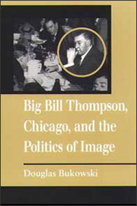 Big Bill Thompson, Chicago, and the Politics of Image - Cover