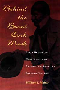 Cover for MAHAR: Behind the Burnt Cork Mask: Early Blackface Minstrelsy and Antebellum American Popular Culture