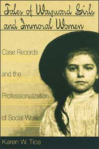 Cover for TICE: Tales of Wayward Girls and Immoral Women: Case Records and the Professionalization of Social Work