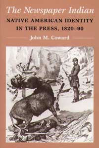 Cover for COWARD: The Newspaper Indian: Native American Identity in the Press, 1820-90