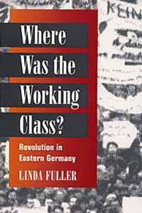 Cover for FULLER: Where Was the Working Class?: Revolution in Eastern Germany