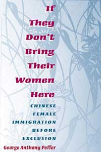 Cover for PEFFER: If They Don't Bring Their Women Here: Chinese Female Immigration before Exclusion