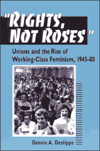 Cover for DESLIPPE: Rights, Not Roses: Unions and the Rise of Working-Class Feminism, 1945-80