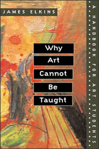 Cover for ELKINS: Why Art Cannot Be Taught: A Handbook for Art Students
