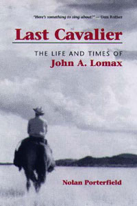 Cover for PORTERFIELD: Last Cavalier: The Life and Times of John A. Lomax, 1867-1948