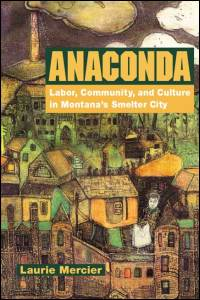 Cover for MERCIER: Anaconda: Labor, Community, and Culture in Montana's Smelter City. Click for larger image