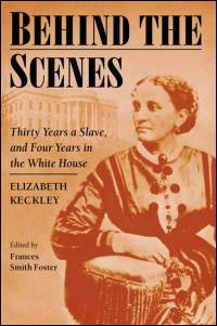 Cover for KECKLEY: Behind the Scenes: Formerly a slave, but more recently modiste, and friend to Mrs. Lincoln; or, Thirty Years a Slave, and Four Years in the White House. Click for larger image