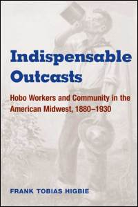 Cover for HIGBIE: Indispensable Outcasts: Hobo Workers and Community in the American Midwest, 1880-1930. Click for larger image