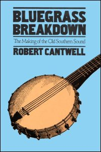 Cover for CANTWELL: Bluegrass Breakdown: The Making of the Old Southern Sound. Click for larger image