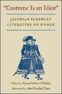 Cover for O�MALLEY: Custome Is an Idiot: Jacobean Pamphlet Literature on Women. Click for larger image