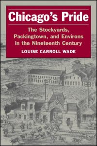 Cover for WADE: Chicago's Pride: The Stockyards, Packingtown, and Environs in the Nineteenth Century. Click for larger image