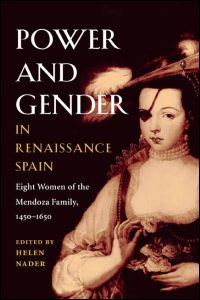 Cover for NADER: Power and Gender in Renaissance Spain: Eight Women of the Mendoza Family, 1450-1650. Click for larger image