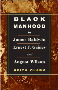 Cover for CLARK: Black Manhood in James Baldwin, Ernest J. Gaines, and August Wilson. Click for larger image