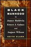link to catalog page, Black Manhood in James Baldwin, Ernest J. Gaines, and August Wilson