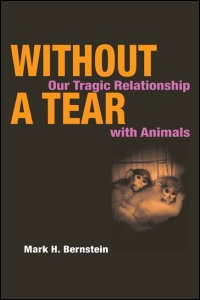 Cover for BERNSTEIN: Without a Tear: Our Tragic Relationship with Animals. Click for larger image