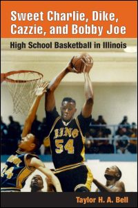 Cover for BELL: Sweet Charlie, Dike, Cazzie, and Bobby Joe: High School Basketball in Illinois. Click for larger image