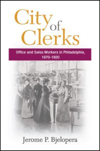 Cover for BJELOPERA: City of Clerks: Office and Sales Workers in Philadelphia, 1870-1920. Click for larger image