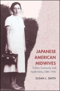Cover for SMITH: Japanese American Midwives: Culture, Community, and Health Politics, 1880-1950. Click for larger image