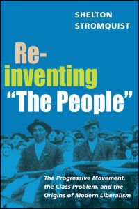 "Cover for STROMQUIST: Reinventing ""The People"": The Progressive Movement, the Class Problem, and the Origins of Modern Liberalism. Click for larger image"
