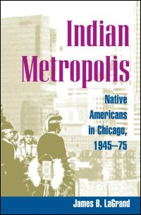Cover for LAGRAND: Indian Metropolis: Native Americans in Chicago, 1945-75. Click for larger image