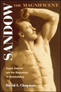 Cover for CHAPMAN: Sandow the Magnificent: Eugen Sandow and the Beginnings of Bodybuilding. Click for larger image