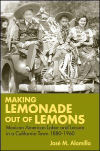 Cover for ALAMILLO: Making Lemonade out of Lemons: Mexican American Labor and Leisure in a California Town, 1880-1960. Click for larger image
