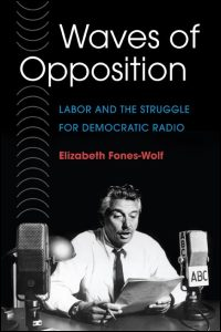 Cover for FONES-WOLF: Waves of Opposition: Labor and the Struggle for Democratic Radio. Click for larger image
