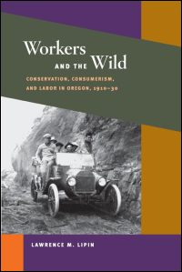 Cover for Lipin: Workers and the Wild: Conservation, Consumerism, and Labor in Oregon, 1910-30. Click for larger image
