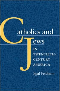 Cover for FELDMAN: Catholics and Jews in Twentieth-Century America. Click for larger image