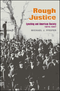 Cover for PFEIFER: Rough Justice: Lynching and American Society, 1874-1947. Click for larger image