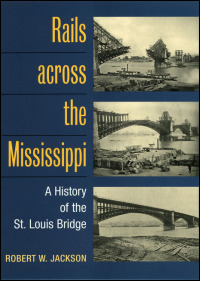 Cover for JACKSON: Rails across the Mississippi: A History of the St. Louis Bridge. Click for larger image