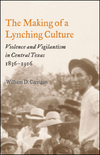The Making of a Lynching Culture: Violence and Vigilantism in Central Texas, 1836-1916 William D. Carrigan