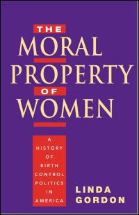Cover for GORDON: The Moral Property of Women: A History of Birth Control Politics in America. Click for larger image