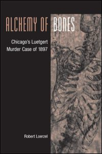 Cover for LOERZEL: Alchemy of Bones: Chicago's Luetgert Murder Case of 1897. Click for larger image