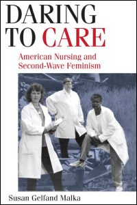 Cover for Malka: Daring to Care: American Nursing and Second-Wave Feminism. Click for larger image