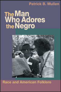 Cover for Mullen: The Man Who Adores the Negro: Race and American Folklore. Click for larger image
