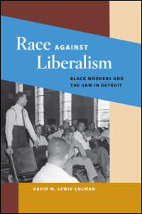 Cover for Lewis-Colman: Race against Liberalism: Black Workers and the UAW in Detroit. Click for larger image