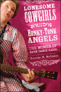 Cover for McCusker: Lonesome Cowgirls and Honky-Tonk Angels: The Women of Barn Dance Radio. Click for larger image