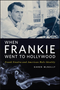 Cover for McNally: When Frankie Went to Hollywood: Frank Sinatra and American Male Identity. Click for larger image