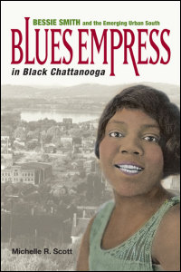 Cover for Scott: Blues Empress in Black Chattanooga: Bessie Smith and the Emerging Urban South. Click for larger image