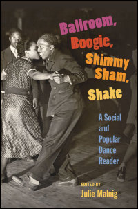 Cover for Malnig: Ballroom, Boogie, Shimmy Sham, Shake: A Social and Popular Dance Reader. Click for larger image