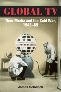 Cover for Schwoch: Global TV: New Media and the Cold War, 1946-69. Click for larger image