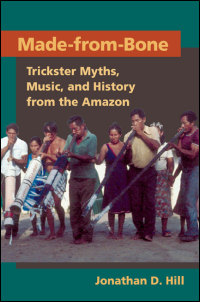 Cover for HILL: Made-from-Bone: Trickster Myths, Music, and History from the Amazon. Click for larger image