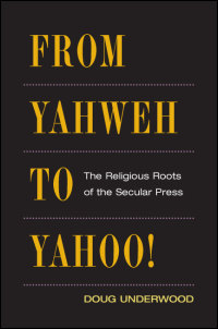 Cover for UNDERWOOD: From Yahweh to Yahoo!: The Religious Roots of the Secular Press. Click for larger image