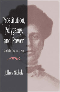 Cover for NICHOLS: Prostitution, Polygamy, and Power: Salt Lake City, 1847-1918. Click for larger image