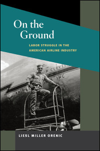 Cover for Orenic: On the Ground: Labor Struggle in the American Airline Industry. Click for larger image