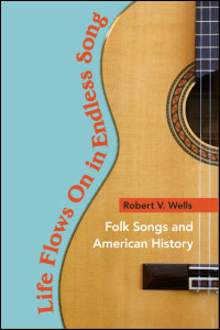 Cover for wells: Life Flows On in Endless Song: Folk Songs and American History. Click for larger image