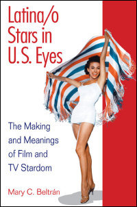 Cover for Beltrán: Latina/o Stars in U.S. Eyes: The Making and Meanings of Film and TV Stardom. Click for larger image