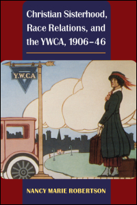 Cover for Robertson: Christian Sisterhood, Race Relations, and the YWCA, 1906-46. Click for larger image